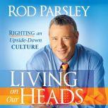 Living on Our Heads Righting an Upside-Down Culture, Rod Parsley