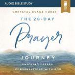 The 28-Day Prayer Journey: Audio Bible Studies Enjoying Deeper Conversations with God, Chrystal Evans Hurst