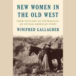 New Women in the Old West From Settlers to Suffragists, an Untold American Story, Winifred Gallagher