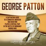 George Patton A Captivating Guide to a Combative American War Hero Who Played a Critical Part in the Battle of Normandy During WWII, Captivating History