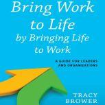 Bring Work to Life by Bringing Life to Work A Guide for Leaders and Organizations, Tracy Brower