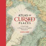 Atlas of Cursed Places A Travel Guide to Dangerous and Frightful  Destinations, Olivier Le Carrer