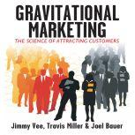 Gravitational Marketing The Science of Attracting Customers, Jimmy Vee