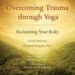 Overcoming Trauma through Yoga Reclaiming Your Body, David Emerson