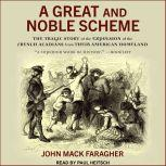 A Great and Noble Scheme The Tragic Story of the Expulsion of the French Acadians from Their American Homeland, John Mack Faragher