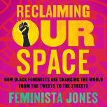 Reclaiming Our Space How Black Feminists Are Changing the World from the Tweets to the Streets, Feminista Jones