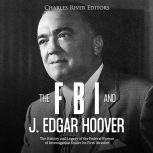 FBI and J. Edgar Hoover, The: The History and Legacy of the Federal Bureau of Investigation Under Its First Director, Charles River Editors