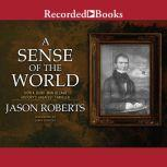 A Sense of the World How a Blind Man Became History's Greatest Traveler, Jason Roberts