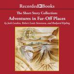 The Short Story Collection: Adventures in Far-Off Places, Jack London