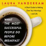 What the Most Successful People Do Before Breakfast A Short Guide to Making Over Your Mornings-and Life (Intl Ed), Laura Vanderkam