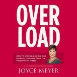 Overload How to Unplug, Unwind, and Unleash Yourself from the Pressure of Stress, Joyce Meyer