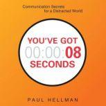 You've Got 8 Seconds Communication Secrets for a Distracted World, Paul Hellman