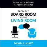 From the Board Room to the Living Room Communicate with Skill for Positive Outcomes, David A. Hiatt