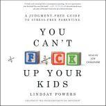You Can't F*ck Up Your Kids A Judgment-Free Guide to Stress-Free Parenting, Lindsay Powers