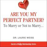 Are You My Perfect Partner? To Marry or Not to Marry…, Dr. Laurie  Weiss