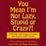 You Mean I'm Not Lazy, Stupid or Crazy? A Self-help Audio Program for Adults with Attention Deficit Disorder, Kate Kelly