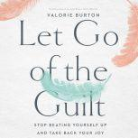 Let Go of the Guilt Stop Beating Yourself Up and Take Back Your Joy, Valorie Burton