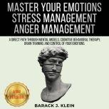 MASTER YOUR EMOTIONS | STRESS MANAGEMENT | ANGER MANAGEMENT A Direct Path Through Mental Models, Cognitive Behavioral Therapy, Brain Training, and Control of Your Emotions. NEW VERSION, BARACK J. KLEIN