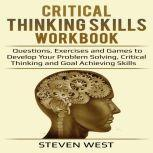 Critical Thinking Skills Workbook Questions, Exercises and Games to Develop Your Problem Solving, Critical Thinking and Goal Achieving Skills, Steven West
