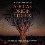 Africa's Origin Stories: The History and Legacy of the Ancient African Stories that Sought to Explain Life, Charles River Editors