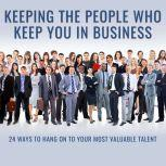 Keeping the People Who Keep You in Business 24 Ways to Hang On to Your Most Valuable Talent, Leigh Branham