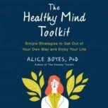 The Healthy Mind Toolkit, Alice Boyes, PhD