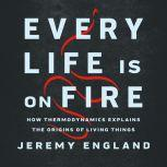 Every Life Is on Fire How Thermodynamics Explains the Origins of Living Things, Jeremy England