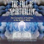 The Fall of Spirituality The Corruption of Tradition in the Modern World, Julius Evola