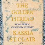 The Golden Thread How Fabric Changed History, Kassia St. Clair