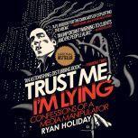 Trust Me, I'm Lying Confessions of a Media Manipulator, Ryan Holiday