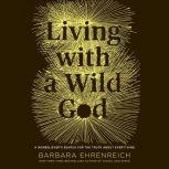 Living with a Wild God A Nonbeliever's Search for the Truth about Everything, Barbara Ehrenreich