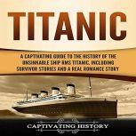 Titanic A Captivating Guide to the History of the Unsinkable Ship RMS Titanic, Including Survivor Stories and a Real Romance Story, Captivating History