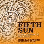 Fifth Sun A New History of the Aztecs, Camilla Townsend