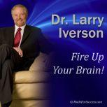 Fire Up Your Brain! Strategies for Creating Greater Mental Performance, Dr. Larry Iverson Ph.D.