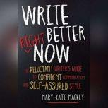 Write Better Right Now The Reluctant Writer's Guide to Confident Communication and Self-Assured Style, Mary-Kate Mackey