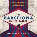 The Barcelona Inheritance The Evolution of Winning Soccer Tactics from Cruyff to Guardiola, Jonathan Wilson