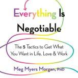 Everything Is Negotiable The 5 Tactics to Get What You Want in Life, Love, and Work, Meg Myers Morgan