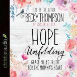 Hope Unfolding Grace-Filled Truth for the Momma's Heart, Becky Thompson