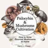 Psilocybin and Mushrooms Cultivation: How to Grow Gourmet  Mushrooms at Home. Safe Use, Effects and FAQ from users of Magic Mushrooms, Henry J. Powel