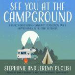 See You at the Campground A Guide to Discovering Community, Connection, and a Happier Family in the Great Outdoors, Jeremy Puglisi
