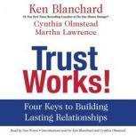 Trust Works! Four Keys to Building Lasting Relationships, Ken Blanchard