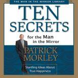 Ten Secrets for the Man in the Mirror Startling Ideas About True Happiness, Patrick Morley