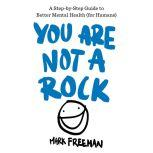 You Are Not a Rock A Step-by-Step Guide to Better Mental Health (for Humans), Mark Freeman