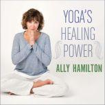 Yoga's Healing Power Looking Inward for Change, Growth, and Peace, Ally Hamilton