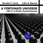 A Fortunate Universe: Life in a Finely Tuned Cosmos , Geraint F. Lewis and Luke A. Barnes