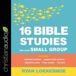 16 Bible Studies for Your Small Group, Ryan Lokkesmoe