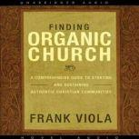 Finding Organic Church A Comprehensive Guide to Starting and Sustaining Authentic Christian Communities, Frank  Viola