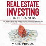 Real Estate Investing for Beginners: The Complete Step-by-Step Guide to Start Your Passive Income Business from the Plan to Finding a Deal with Real Estate Investment Tools and Tips, Mark Prigun