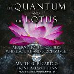 The Quantum and the Lotus A Journey to the Frontiers Where Science and Buddhism Meet, Matthieu Ricard