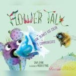 Flower Talk How Plants Use Color to Communicate, Sara Levine